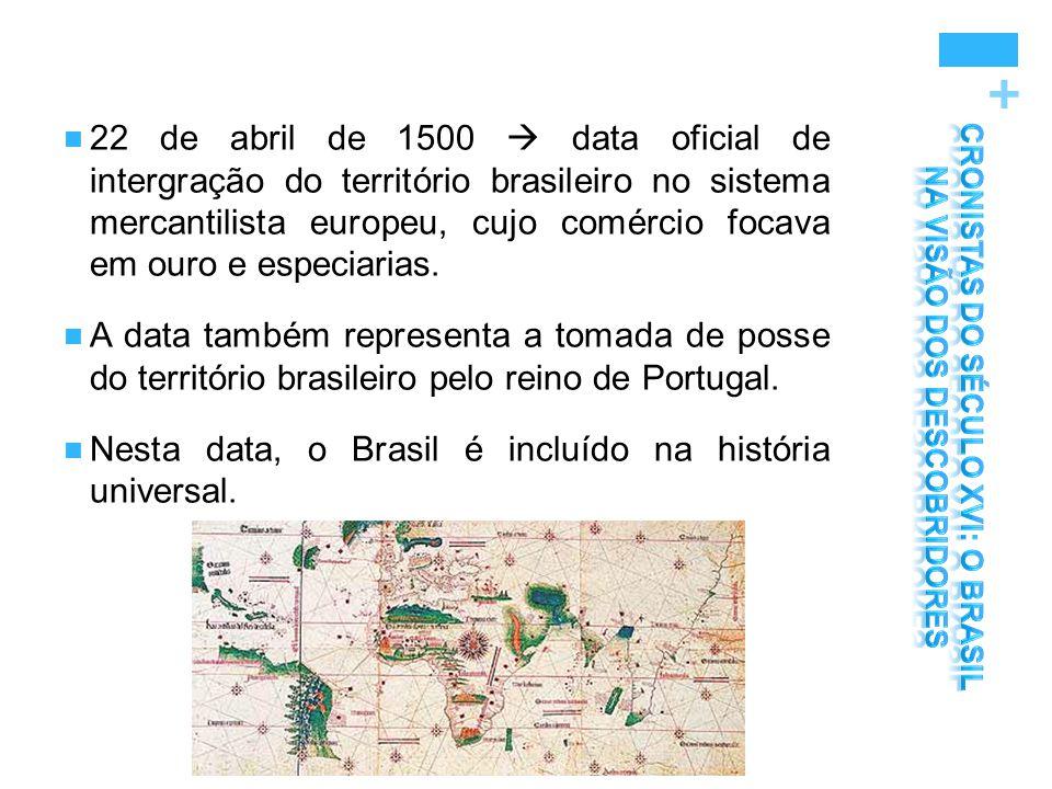 + 22 de abril de 1500  data oficial de intergração do território brasileiro no sistema mercantilista europeu, cujo comércio focava em ouro e especiar