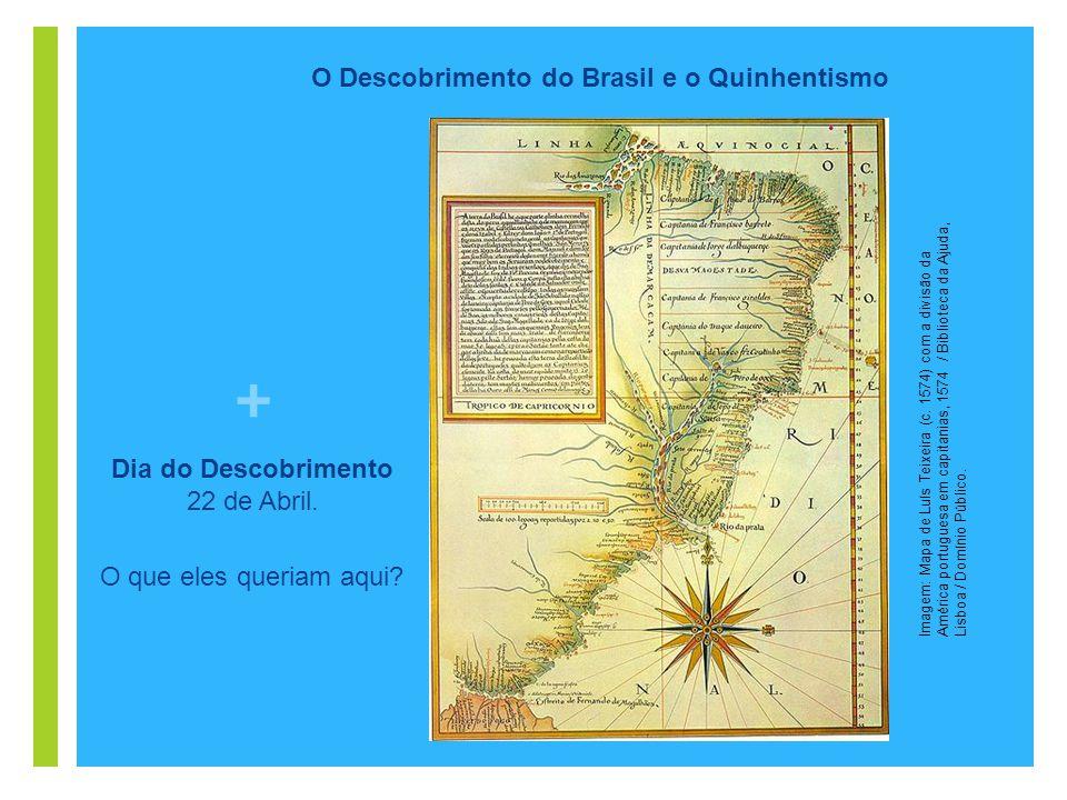 + O Descobrimento do Brasil e o Quinhentismo Dia do Descobrimento 22 de Abril. O que eles queriam aqui? Imagem: Mapa de Luís Teixeira (c. 1574) com a