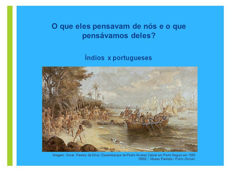 + Índios x portugueses O que eles pensavam de nós e o que pensávamos deles? Imagem: Oscar Pereira da Silva / Desembarque de Pedro Álvares Cabral em Po