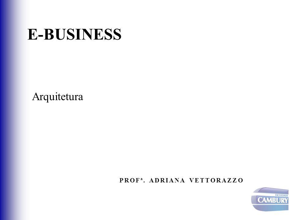 E-BUSINESS Arquitetura PROFª. ADRIANA VETTORAZZO