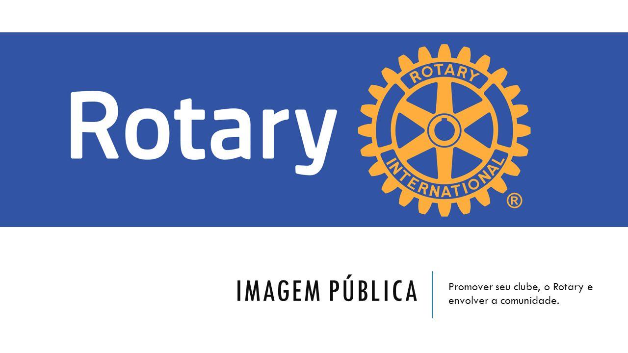 IMAGEM PÚBLICA Promover seu clube, o Rotary e envolver a comunidade.