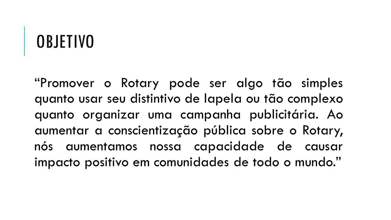 """OBJETIVO """"Promover o Rotary pode ser algo tão simples quanto usar seu distintivo de lapela ou tão complexo quanto organizar uma campanha publicitária."""