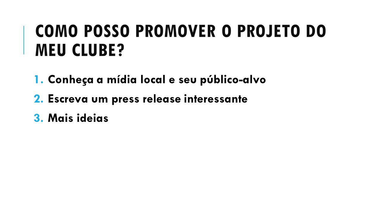 COMO POSSO PROMOVER O PROJETO DO MEU CLUBE? 1.Conheça a mídia local e seu público-alvo 2.Escreva um press release interessante 3.Mais ideias