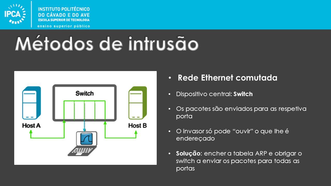 Rede Ethernet comutada Dispositivo central: Switch Os pacotes são enviados para as respetiva porta O invasor só pode ouvir o que lhe é endereçado Solução : encher a tabela ARP e obrigar o switch a enviar os pacotes para todas as portas