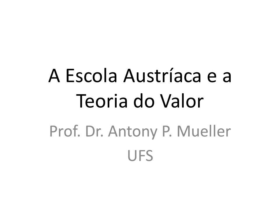A Escola Austríaca e a Teoria do Valor Prof. Dr. Antony P. Mueller UFS