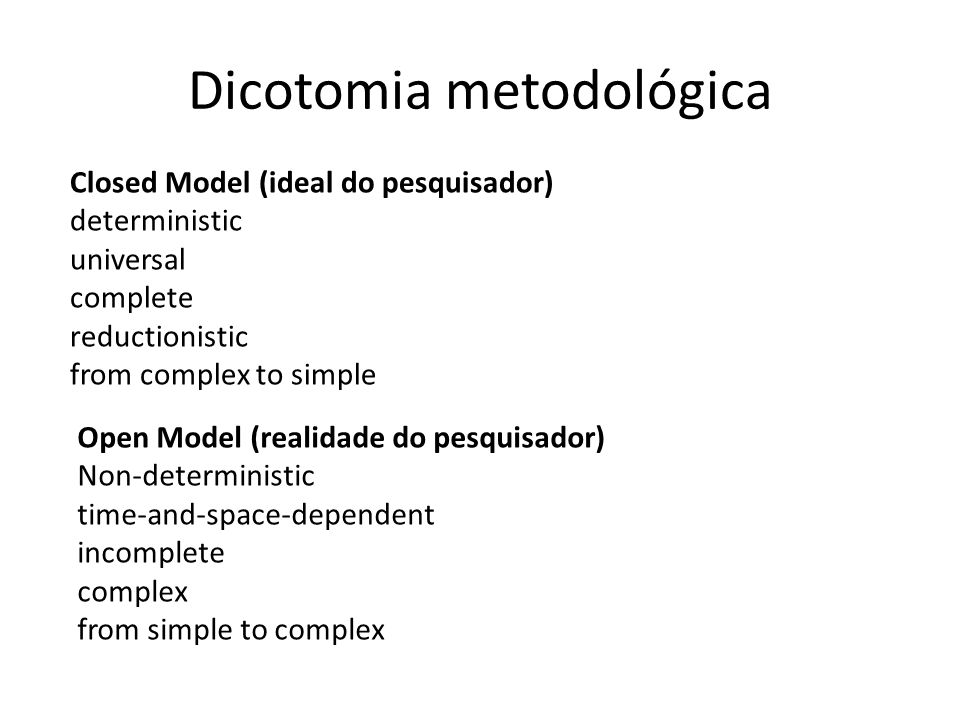 Dicotomia metodológica Closed Model (ideal do pesquisador) deterministic universal complete reductionistic from complex to simple Open Model (realidade do pesquisador) Non-deterministic time-and-space-dependent incomplete complex from simple to complex