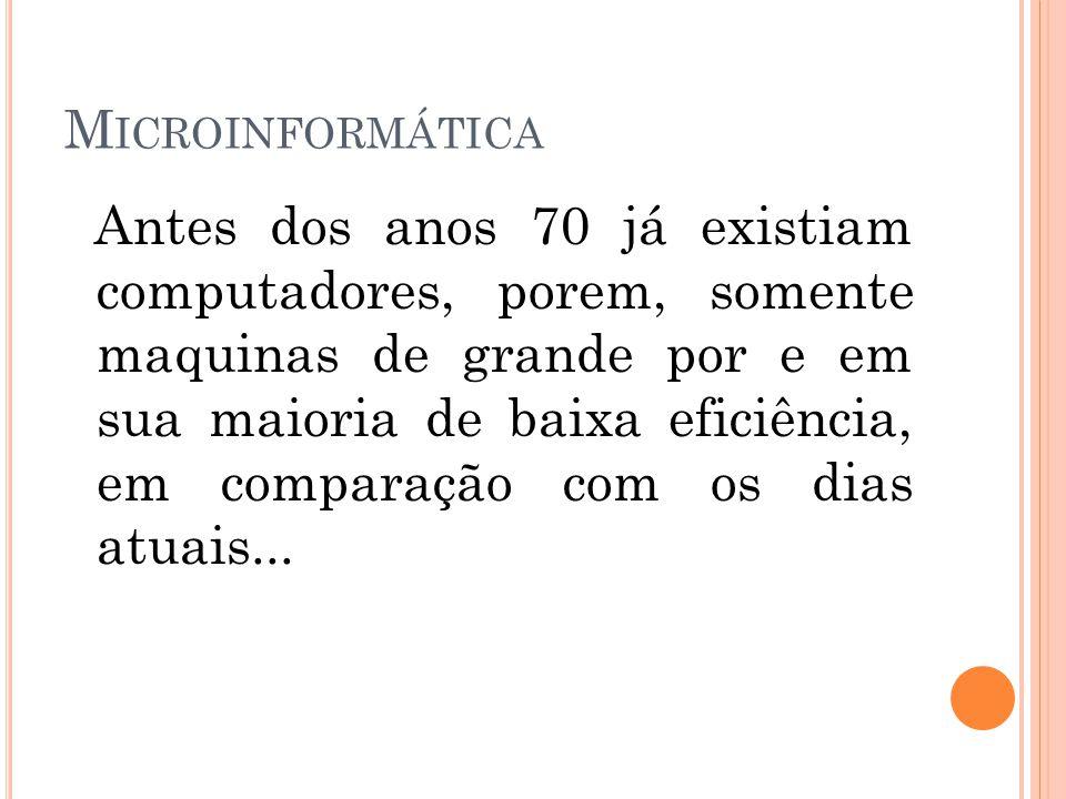 M ICROINFORMÁTICA Antes dos anos 70 já existiam computadores, porem, somente maquinas de grande por e em sua maioria de baixa eficiência, em comparação com os dias atuais...