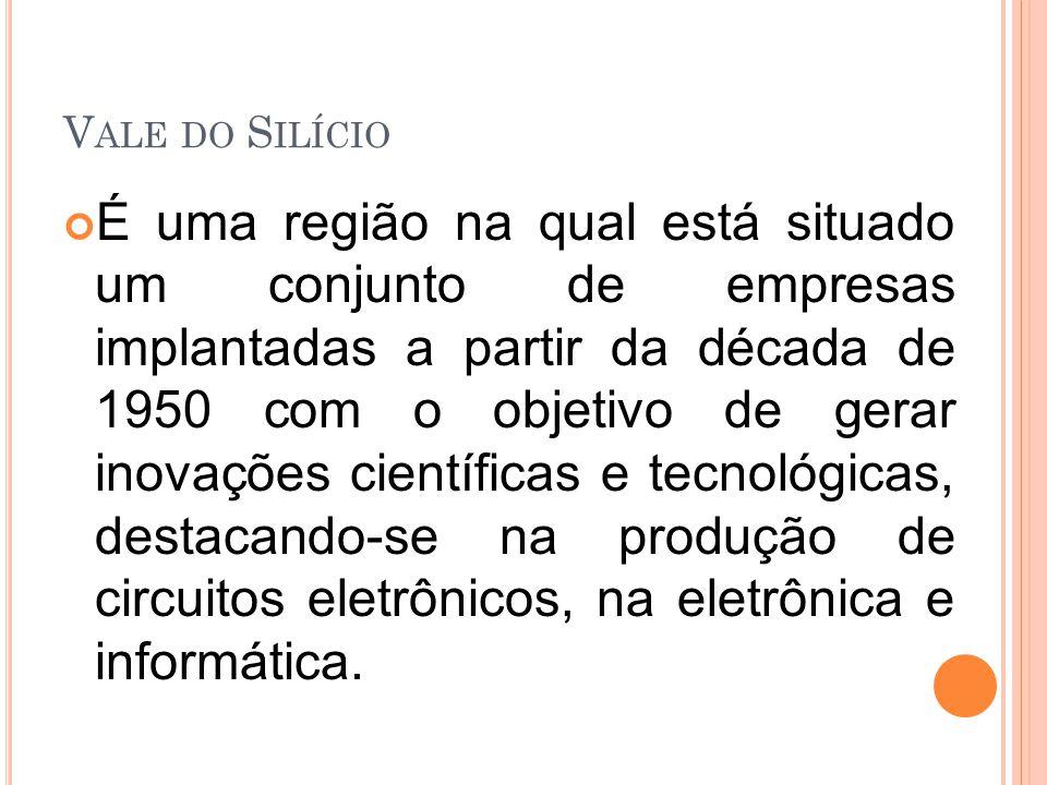 V ALE DO S ILÍCIO É uma região na qual está situado um conjunto de empresas implantadas a partir da década de 1950 com o objetivo de gerar inovações científicas e tecnológicas, destacando-se na produção de circuitos eletrônicos, na eletrônica e informática.