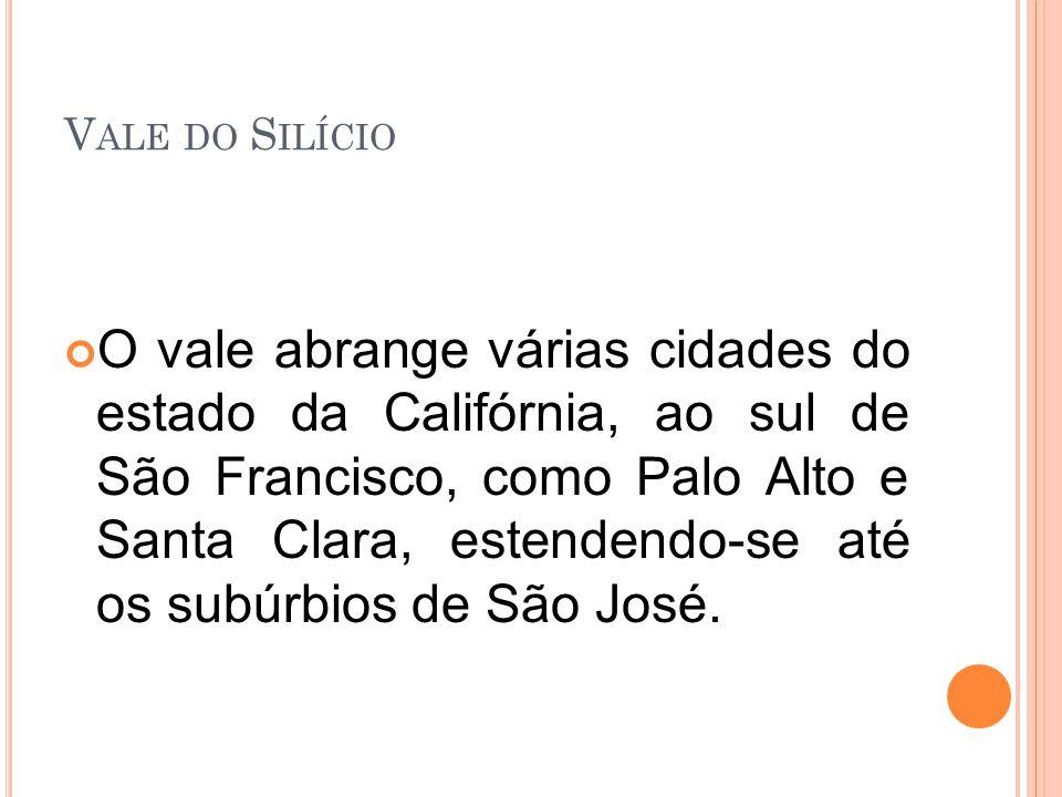 V ALE DO S ILÍCIO O vale abrange várias cidades do estado da Califórnia, ao sul de São Francisco, como Palo Alto e Santa Clara, estendendo-se até os subúrbios de São José.