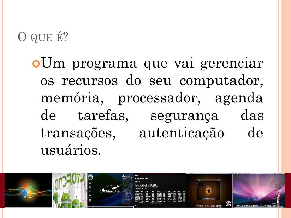 O QUE É ? Um programa que vai gerenciar os recursos do seu computador, memória, processador, agenda de tarefas, segurança das transações, autenticação