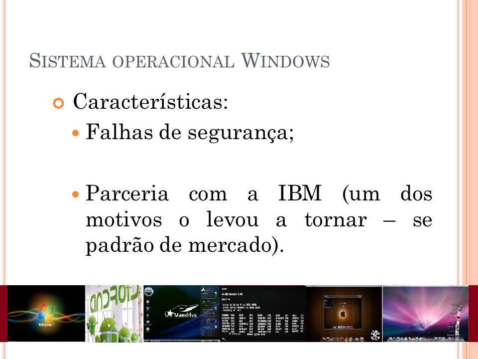 S ISTEMA OPERACIONAL W INDOWS Características: Falhas de segurança; Parceria com a IBM (um dos motivos o levou a tornar – se padrão de mercado).