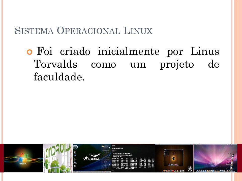 S ISTEMA O PERACIONAL L INUX Foi criado inicialmente por Linus Torvalds como um projeto de faculdade.