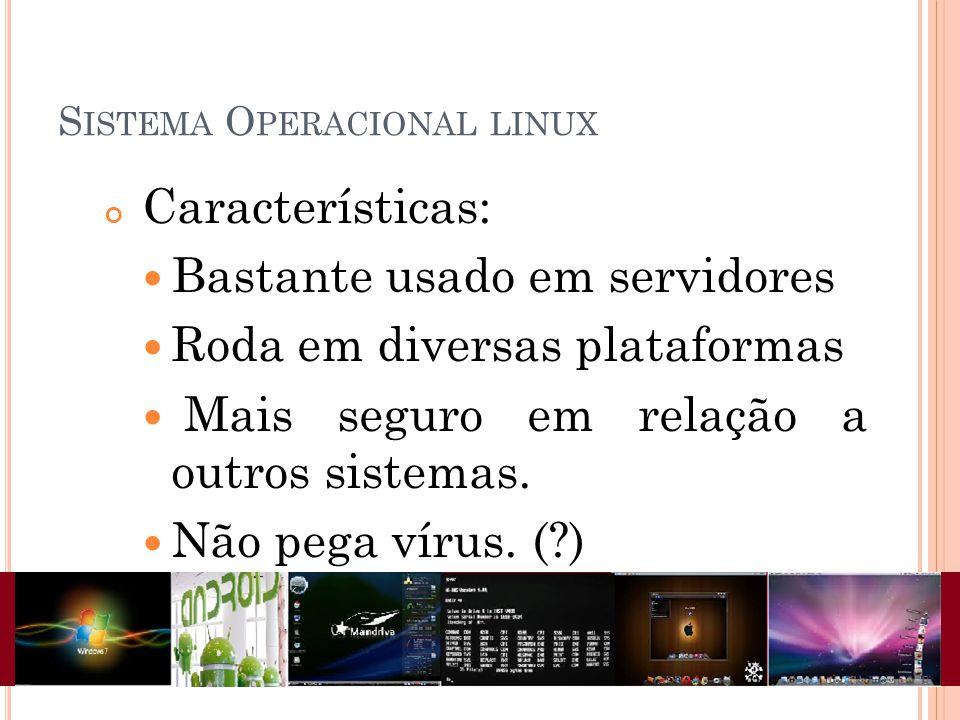 S ISTEMA O PERACIONAL LINUX Características: Bastante usado em servidores Roda em diversas plataformas Mais seguro em relação a outros sistemas. Não p