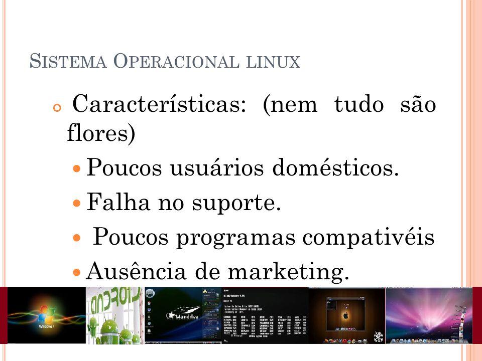 S ISTEMA O PERACIONAL LINUX Características: (nem tudo são flores) Poucos usuários domésticos. Falha no suporte. Poucos programas compativéis Ausência