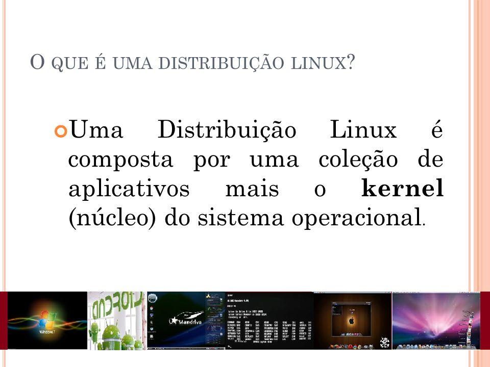 O QUE É UMA DISTRIBUIÇÃO LINUX ? Uma Distribuição Linux é composta por uma coleção de aplicativos mais o kernel (núcleo) do sistema operacional.