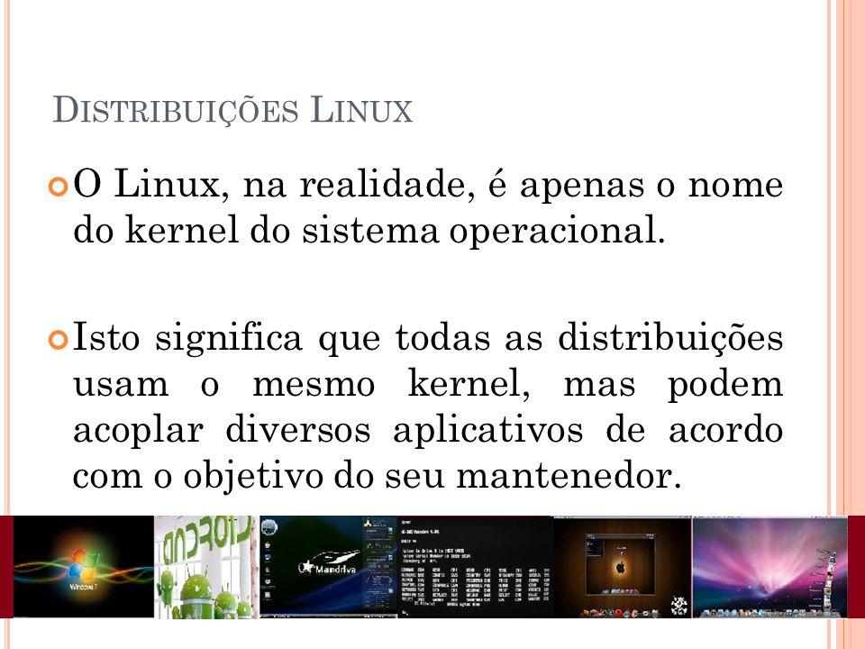 D ISTRIBUIÇÕES L INUX O Linux, na realidade, é apenas o nome do kernel do sistema operacional. Isto significa que todas as distribuições usam o mesmo