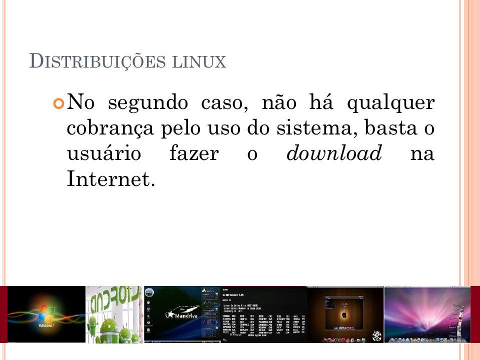 D ISTRIBUIÇÕES LINUX No segundo caso, não há qualquer cobrança pelo uso do sistema, basta o usuário fazer o download na Internet.