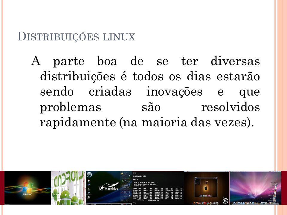 D ISTRIBUIÇÕES LINUX A parte boa de se ter diversas distribuições é todos os dias estarão sendo criadas inovações e que problemas são resolvidos rapidamente (na maioria das vezes).
