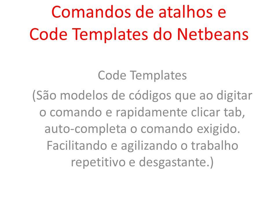 Comandos de atalhos e Code Templates do Netbeans Code Templates (São modelos de códigos que ao digitar o comando e rapidamente clicar tab, auto-comple