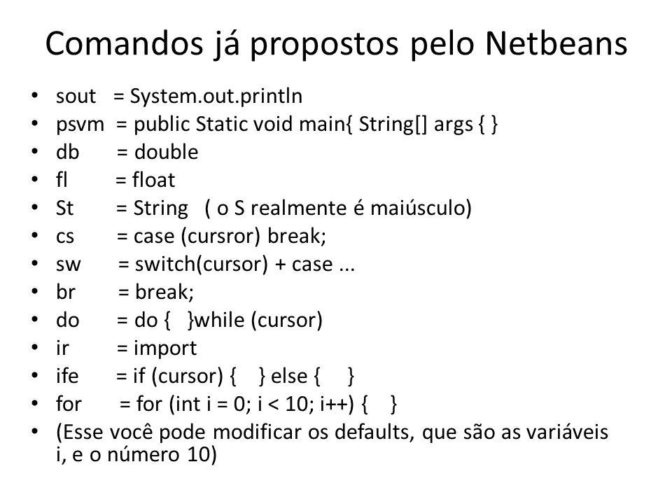 Comandos já propostos pelo Netbeans sout = System.out.println psvm = public Static void main{ String[] args { } db = double fl = float St = String ( o