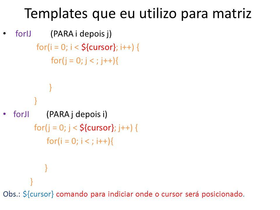 Templates que eu utilizo para matriz forIJ (PARA i depois j) for(i = 0; i < ${cursor}; i++) { for(j = 0; j < ; j++){ } forJI (PARA j depois i) for(j =