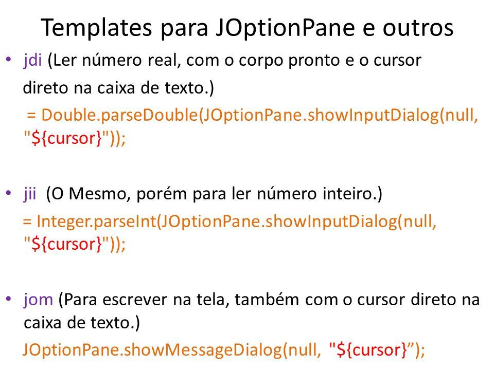 Templates para JOptionPane e outros jdi (Ler número real, com o corpo pronto e o cursor direto na caixa de texto.) = Double.parseDouble(JOptionPane.sh