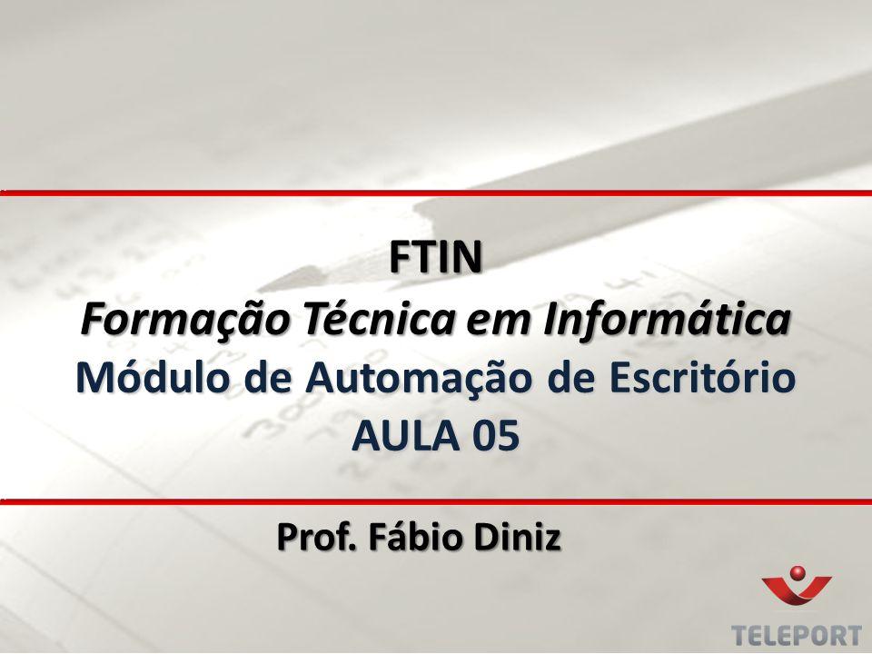 FTIN Formação Técnica em Informática Módulo de Automação de Escritório AULA 05 Prof. Fábio Diniz