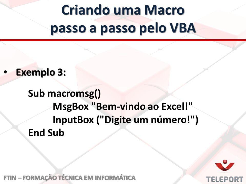 Criando uma Macro passo a passo pelo VBA FTIN – FORMAÇÃO TÉCNICA EM INFORMÁTICA Exemplo 3: Exemplo 3: Sub macromsg() MsgBox Bem-vindo ao Excel! InputBox ( Digite um número! ) End Sub
