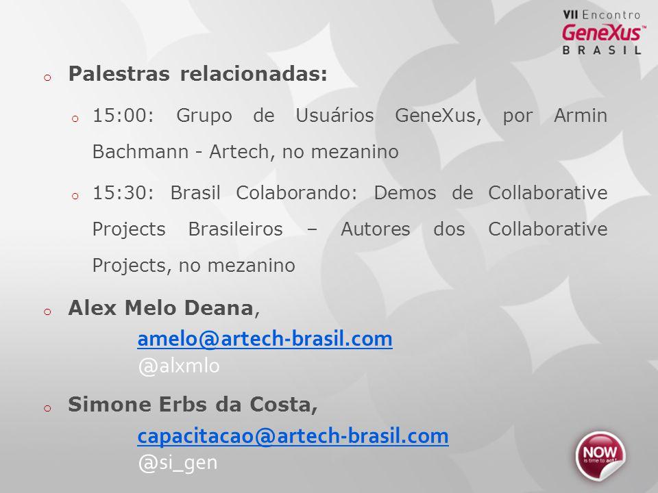 o Palestras relacionadas: o 15:00: Grupo de Usuários GeneXus, por Armin Bachmann - Artech, no mezanino o 15:30: Brasil Colaborando: Demos de Collaborative Projects Brasileiros – Autores dos Collaborative Projects, no mezanino o Alex Melo Deana, amelo@artech-brasil.com @alxmlo o Simone Erbs da Costa, capacitacao@artech-brasil.com @si_gen