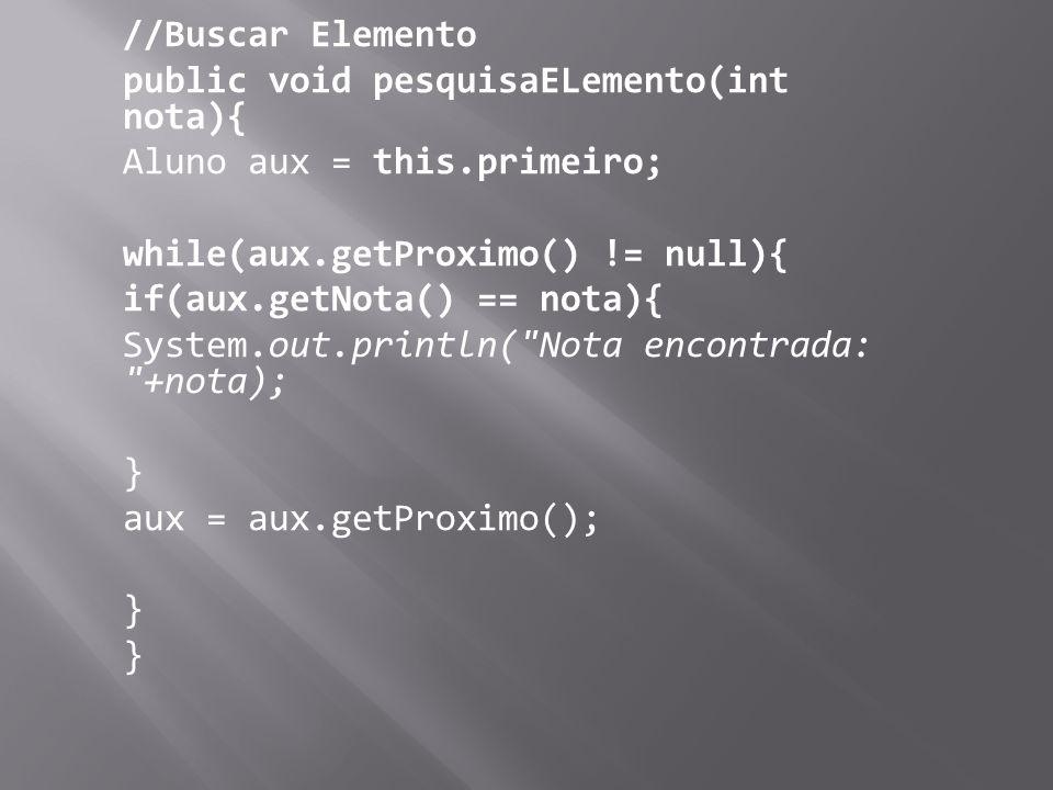 //Buscar Elemento public void pesquisaELemento(int nota){ Aluno aux = this.primeiro; while(aux.getProximo() != null){ if(aux.getNota() == nota){ Syste