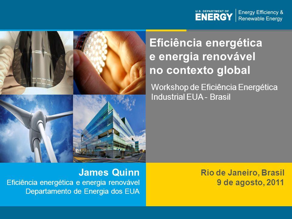1 | Eficiência Energética e Energia Renováveleere.energy.gov James Quinn Eficiência energética e energia renovável Departamento de Energia dos EUA Eficiência energética e energia renovável no contexto global Rio de Janeiro, Brasil 9 de agosto, 2011 Workshop de Eficiência Energética Industrial EUA - Brasil