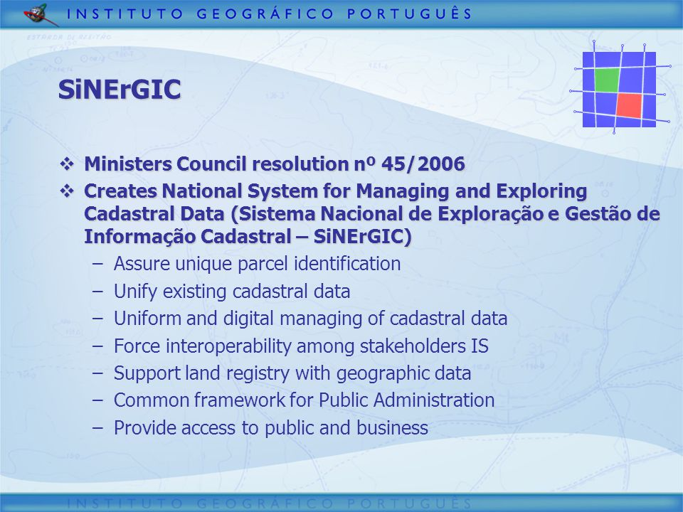 SiNErGIC  Ministers Council resolution nº 45/2006  Creates National System for Managing and Exploring Cadastral Data (Sistema Nacional de Exploração e Gestão de Informação Cadastral – SiNErGIC) –Assure unique parcel identification –Unify existing cadastral data –Uniform and digital managing of cadastral data –Force interoperability among stakeholders IS –Support land registry with geographic data –Common framework for Public Administration –Provide access to public and business