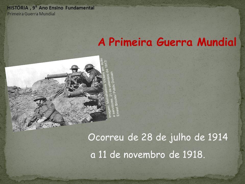 Ocorreu de 28 de julho de 1914 a 11 de novembro de 1918. A Primeira Guerra Mundial HISTÓRIA, 9° Ano Ensino Fundamental Primeira Guerra Mundial Imagem: