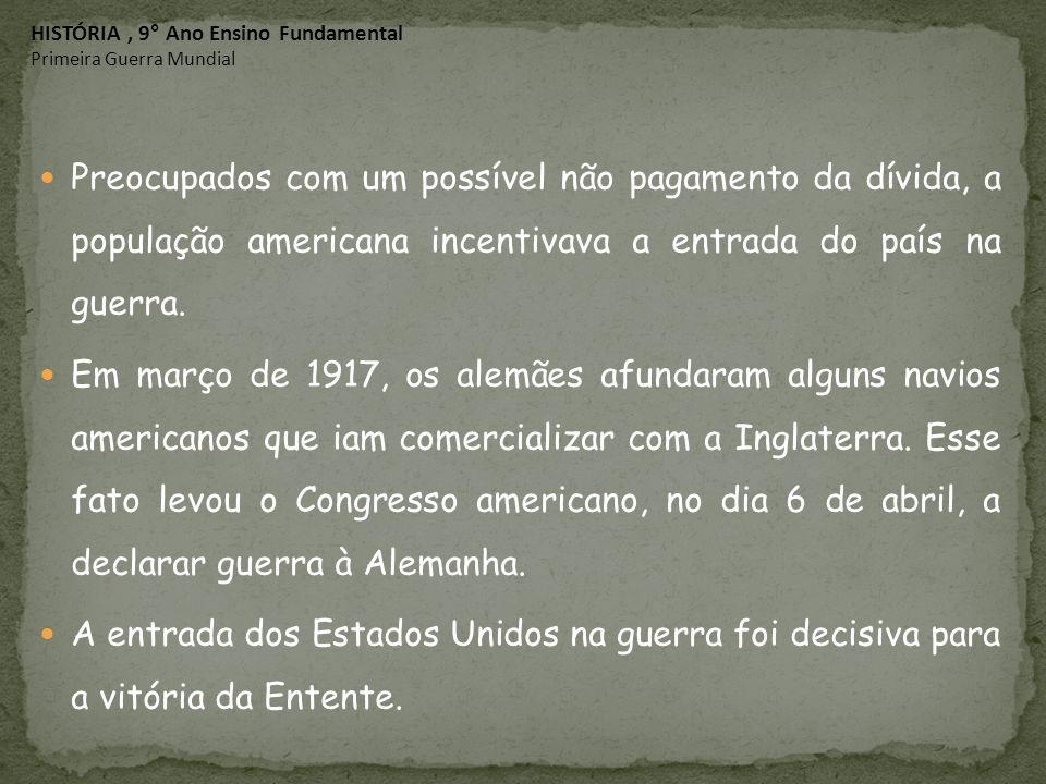 Preocupados com um possível não pagamento da dívida, a população americana incentivava a entrada do país na guerra. Em março de 1917, os alemães afund