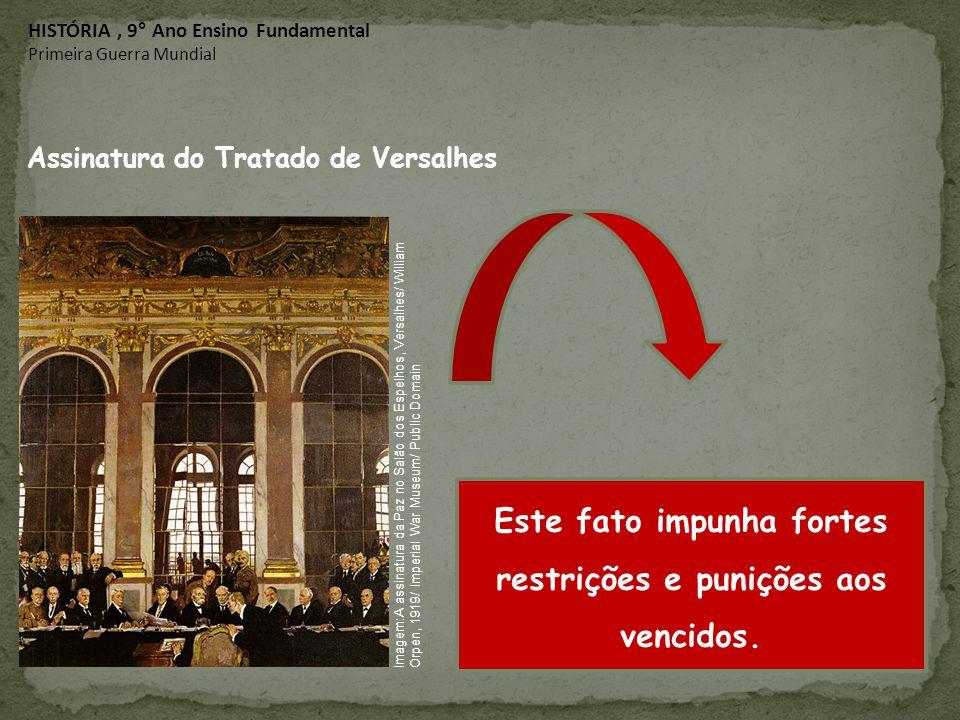 Assinatura do Tratado de Versalhes Este fato impunha fortes restrições e punições aos vencidos. HISTÓRIA, 9° Ano Ensino Fundamental Primeira Guerra Mu