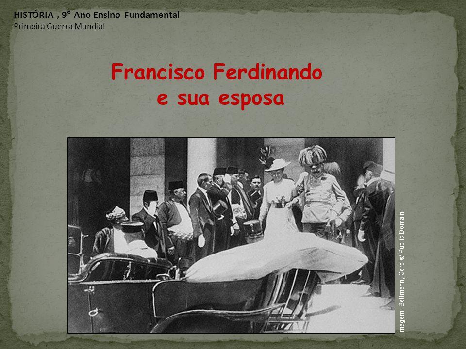Francisco Ferdinando e sua esposa HISTÓRIA, 9° Ano Ensino Fundamental Primeira Guerra Mundial Imagem: Bettmann, Corbis/ Public Domain