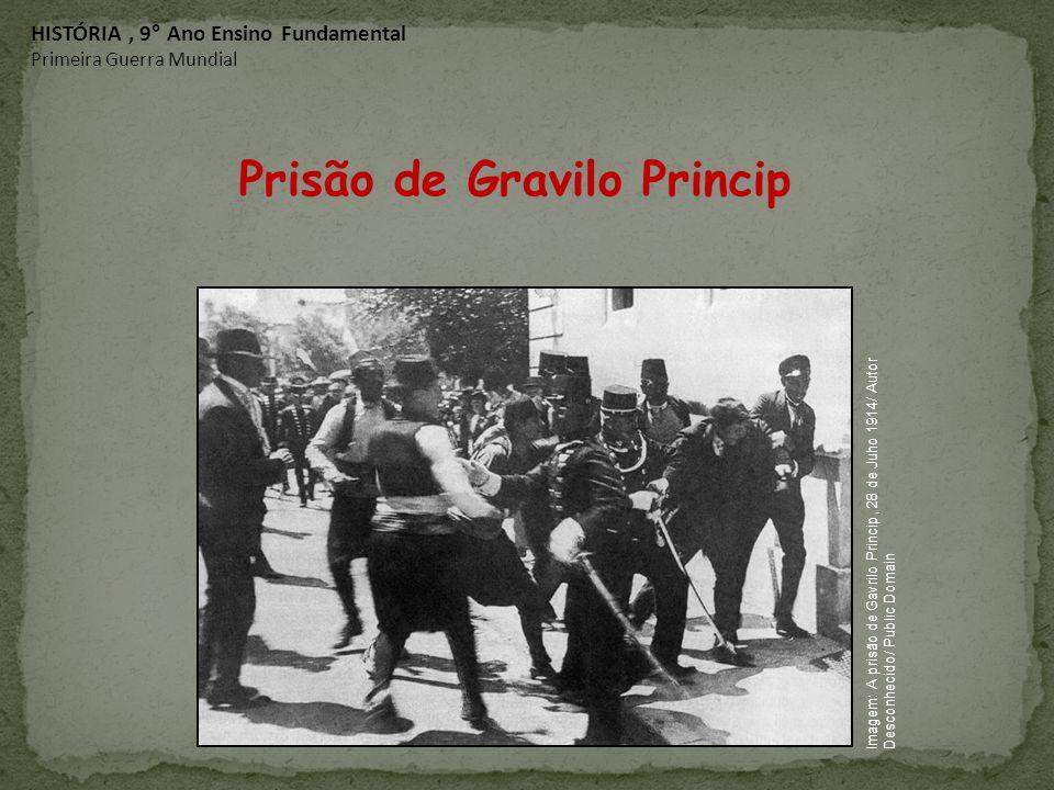 Prisão de Gravilo Princip HISTÓRIA, 9° Ano Ensino Fundamental Primeira Guerra Mundial Imagem: A prisão de Gavrilo Princip, 28 de Juho 1914/ Autor Desc