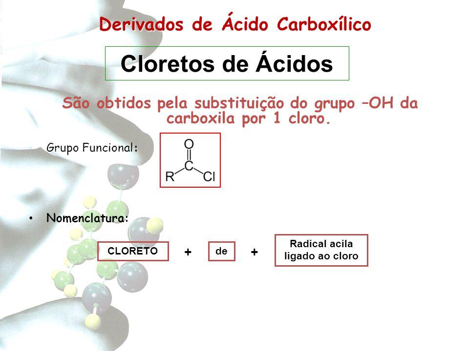 Derivados de Carboxílico Derivados de Ácido Carboxílico São obtidos pela substituição do grupo –OH da carboxila por 1 cloro. Grupo Funcional: Nomencla