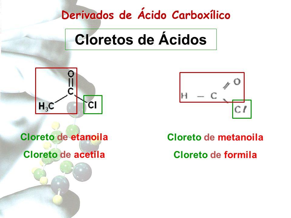Derivados de Carboxílico Derivados de Ácido Carboxílico Cloreto de metanoila Cloreto de formila Cloreto de etanoila Cloreto de acetila Cloretos de Áci