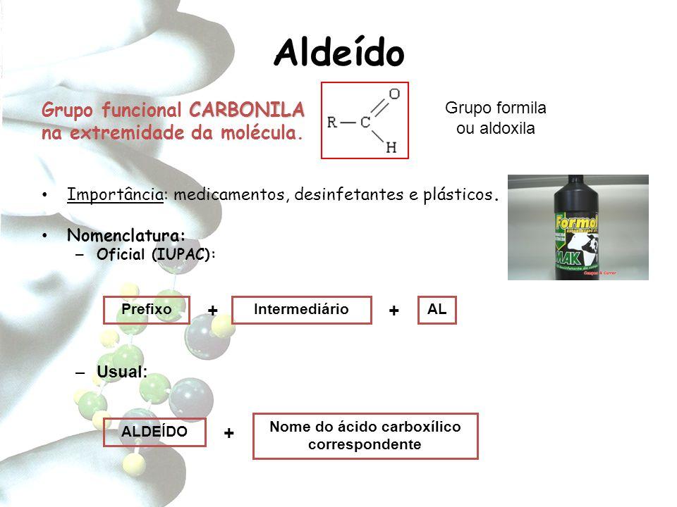 Aldeído CARBONILA Grupo funcional CARBONILA na extremidade da molécula. Importância: medicamentos, desinfetantes e plásticos. Nomenclatura: – Oficial