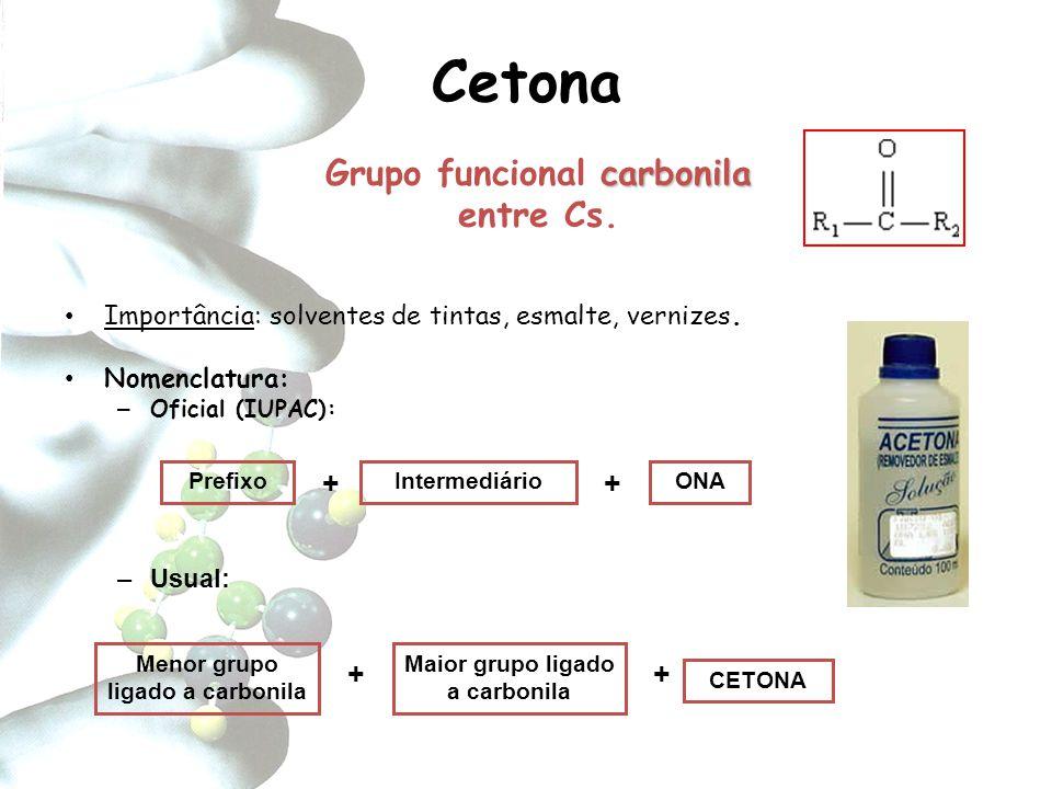 Cetona carbonila Grupo funcional carbonila entre Cs. Importância: solventes de tintas, esmalte, vernizes. Nomenclatura: – Oficial (IUPAC): PrefixoInte