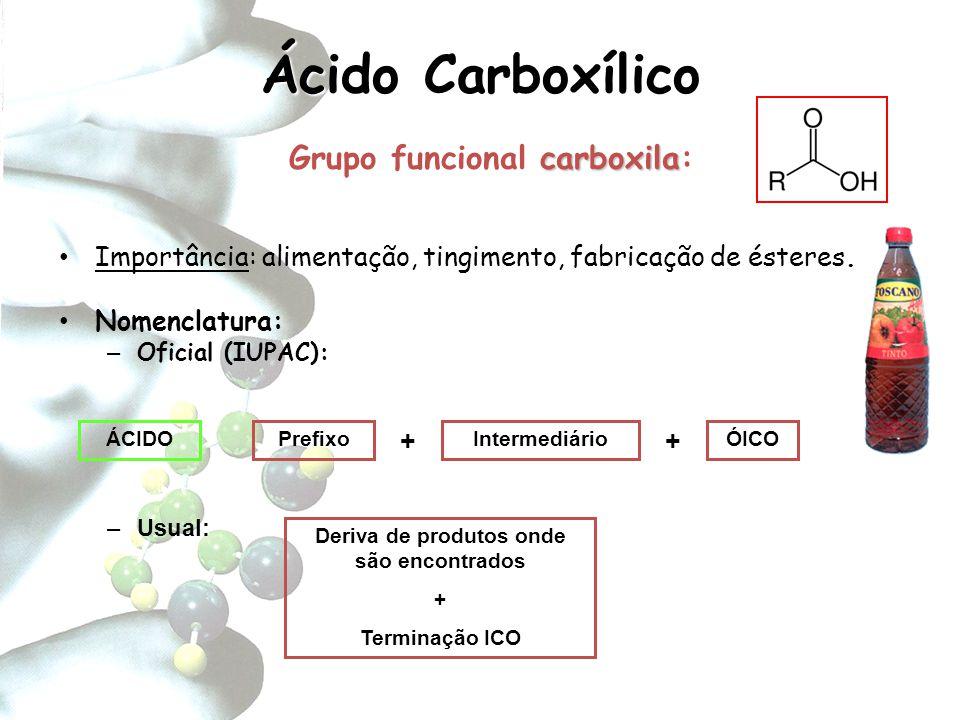 Ácido Carboxílico carboxila Grupo funcional carboxila: Importância: alimentação, tingimento, fabricação de ésteres. Nomenclatura: – Oficial (IUPAC): P