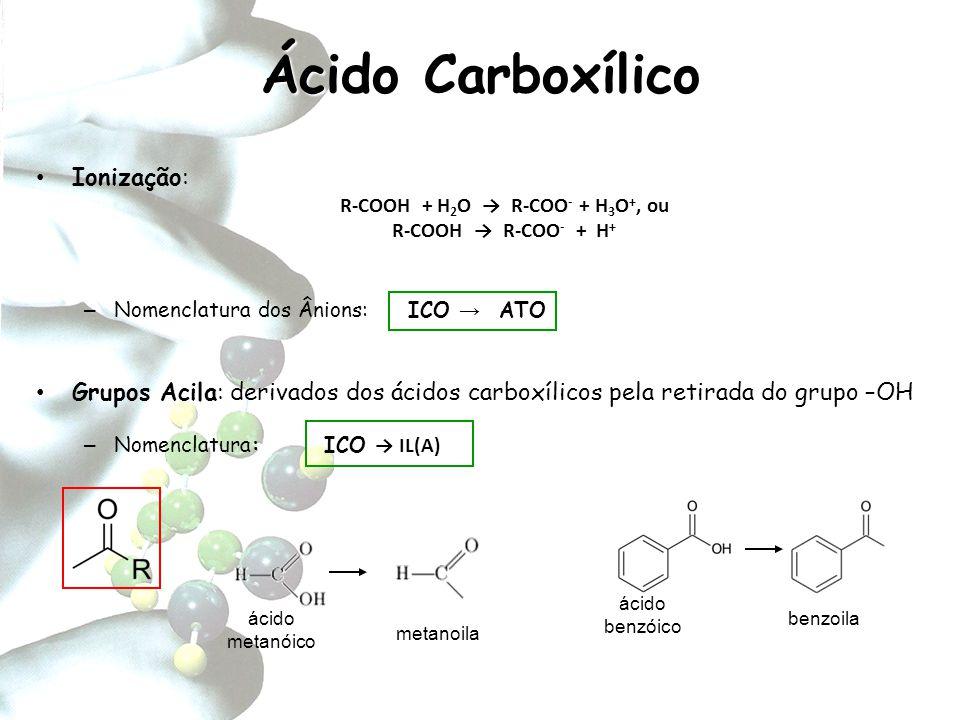 Ácido Carboxílico Ionização: R-COOH + H 2 O → R-COO - + H 3 O +, ou R-COOH → R-COO - + H + – Nomenclatura dos Ânions: ICO → ATO Grupos Acila: derivado
