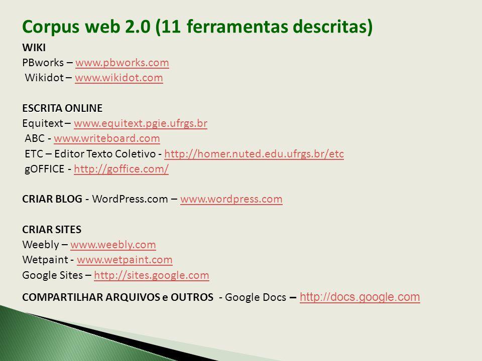 Corpus web 2.0 (11 ferramentas descritas) WIKI PBworks – www.pbworks.comwww.pbworks.com Wikidot – www.wikidot.comwww.wikidot.com ESCRITA ONLINE Equitext – www.equitext.pgie.ufrgs.brwww.equitext.pgie.ufrgs.br ABC - www.writeboard.comwww.writeboard.com ETC – Editor Texto Coletivo - http://homer.nuted.edu.ufrgs.br/etchttp://homer.nuted.edu.ufrgs.br/etc gOFFICE - http://goffice.com/http://goffice.com/ CRIAR BLOG - WordPress.com – www.wordpress.comwww.wordpress.com CRIAR SITES Weebly – www.weebly.comwww.weebly.com Wetpaint - www.wetpaint.comwww.wetpaint.com Google Sites – http://sites.google.comhttp://sites.google.com COMPARTILHAR ARQUIVOS e OUTROS - Google Docs – http://docs.google.comhttp://docs.google.com