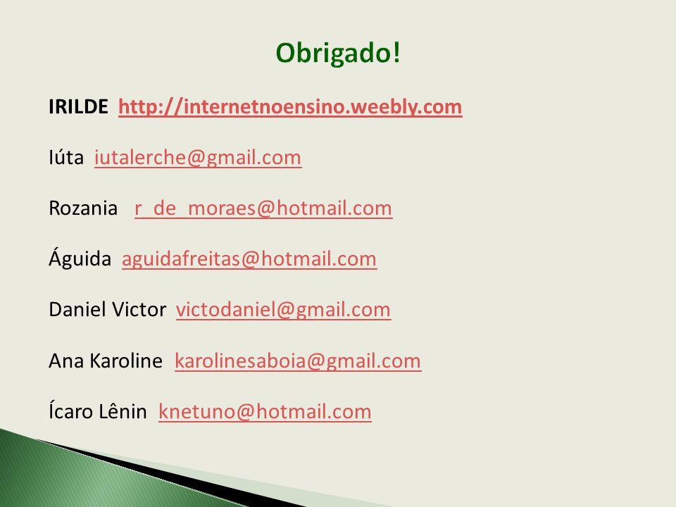 IRILDE http://internetnoensino.weebly.comhttp://internetnoensino.weebly.com Iúta iutalerche@gmail.comiutalerche@gmail.com Rozania r_de_moraes@hotmail.comr_de_moraes@hotmail.com Águida aguidafreitas@hotmail.comaguidafreitas@hotmail.com Daniel Victor victodaniel@gmail.comvictodaniel@gmail.com Ana Karoline karolinesaboia@gmail.comkarolinesaboia@gmail.com Ícaro Lênin knetuno@hotmail.comknetuno@hotmail.com