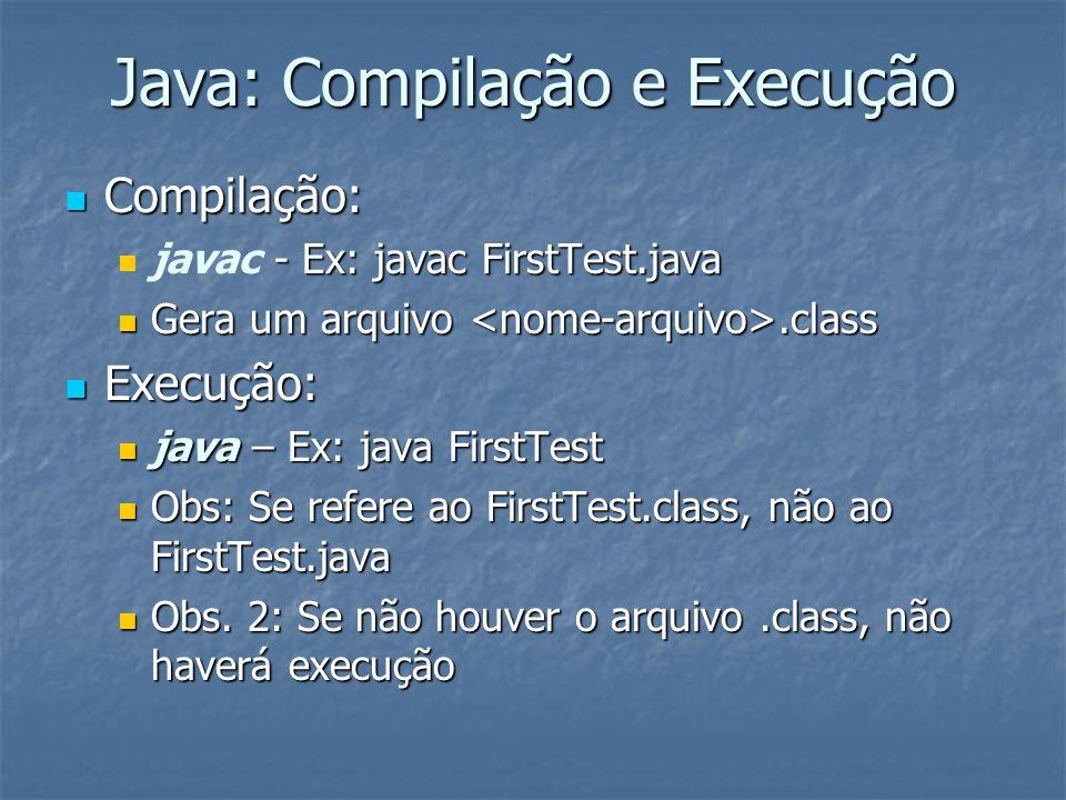 Java: Compilação e Execução Compilação: Compilação: - Ex: javac FirstTest.java javac - Ex: javac FirstTest.java Gera um arquivo.class Gera um arquivo.class Execução: Execução: java – Ex: java FirstTest java – Ex: java FirstTest Obs: Se refere ao FirstTest.class, não ao FirstTest.java Obs: Se refere ao FirstTest.class, não ao FirstTest.java Obs.