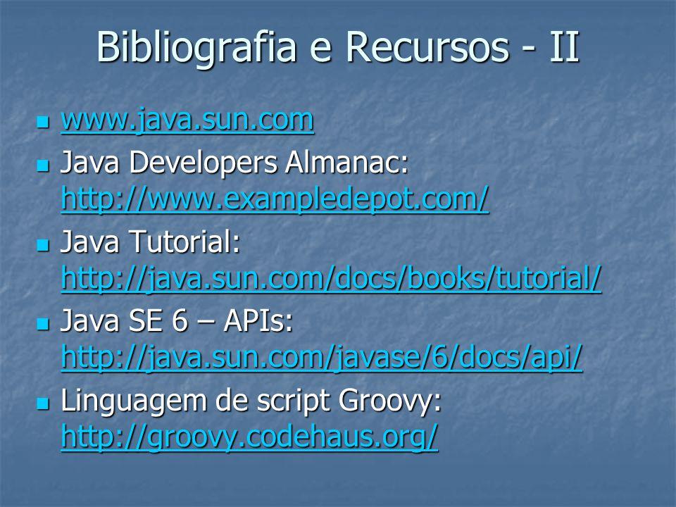 Bibliografia e Recursos - II www.java.sun.com www.java.sun.com www.java.sun.com Java Developers Almanac: http://www.exampledepot.com/ Java Developers Almanac: http://www.exampledepot.com/ http://www.exampledepot.com/ Java Tutorial: http://java.sun.com/docs/books/tutorial/ Java Tutorial: http://java.sun.com/docs/books/tutorial/ http://java.sun.com/docs/books/tutorial/ Java SE 6 – APIs: http://java.sun.com/javase/6/docs/api/ Java SE 6 – APIs: http://java.sun.com/javase/6/docs/api/ http://java.sun.com/javase/6/docs/api/ Linguagem de script Groovy: http://groovy.codehaus.org/ Linguagem de script Groovy: http://groovy.codehaus.org/ http://groovy.codehaus.org/