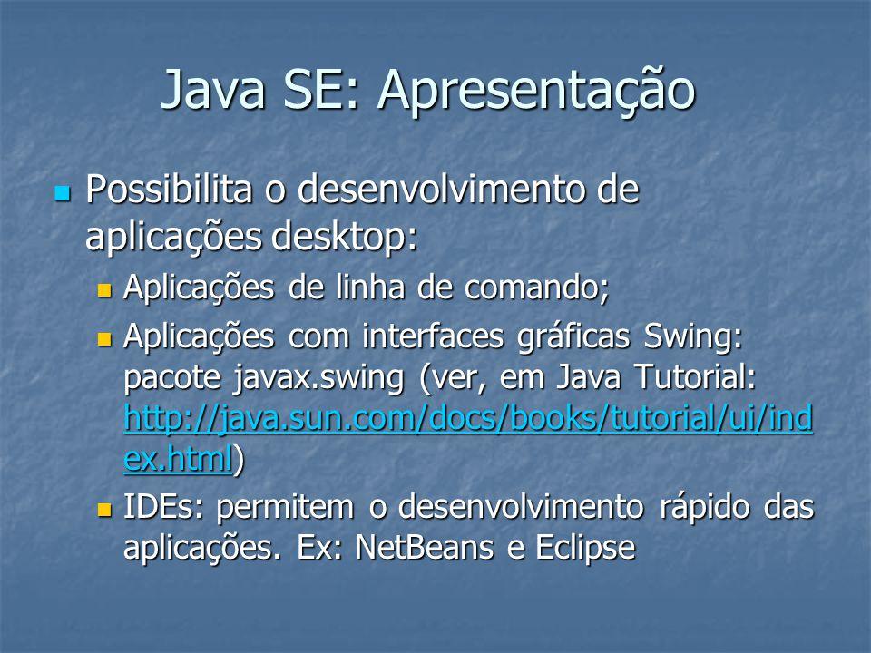 Java SE: Apresentação Possibilita o desenvolvimento de aplicações desktop: Possibilita o desenvolvimento de aplicações desktop: Aplicações de linha de comando; Aplicações de linha de comando; Aplicações com interfaces gráficas Swing: pacote javax.swing (ver, em Java Tutorial: http://java.sun.com/docs/books/tutorial/ui/ind ex.html) Aplicações com interfaces gráficas Swing: pacote javax.swing (ver, em Java Tutorial: http://java.sun.com/docs/books/tutorial/ui/ind ex.html) http://java.sun.com/docs/books/tutorial/ui/ind ex.html http://java.sun.com/docs/books/tutorial/ui/ind ex.html IDEs: permitem o desenvolvimento rápido das aplicações.