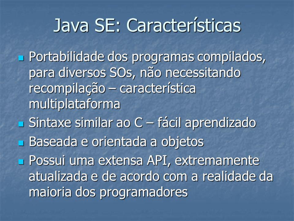 Java SE: Comparação com C/C++ A linguagem Java é considerada uma evolução das linguagens C/C++, onde: A linguagem Java é considerada uma evolução das linguagens C/C++, onde: Permite a criação de programas realmente portáveis, sem a necessidade de recompilação ou alteração de código; Permite a criação de programas realmente portáveis, sem a necessidade de recompilação ou alteração de código; Possui o gerenciamento de memória embutido, através do garbage collector ou coletor de lixo Possui o gerenciamento de memória embutido, através do garbage collector ou coletor de lixo Não faz uso explícito de ponteiros, o que representa uma facilidade de programação, sendo menos sujeita a erros de código; Não faz uso explícito de ponteiros, o que representa uma facilidade de programação, sendo menos sujeita a erros de código; Usa conceitos modernos, como a orientação a objetos, suporte a multithreading, etc.