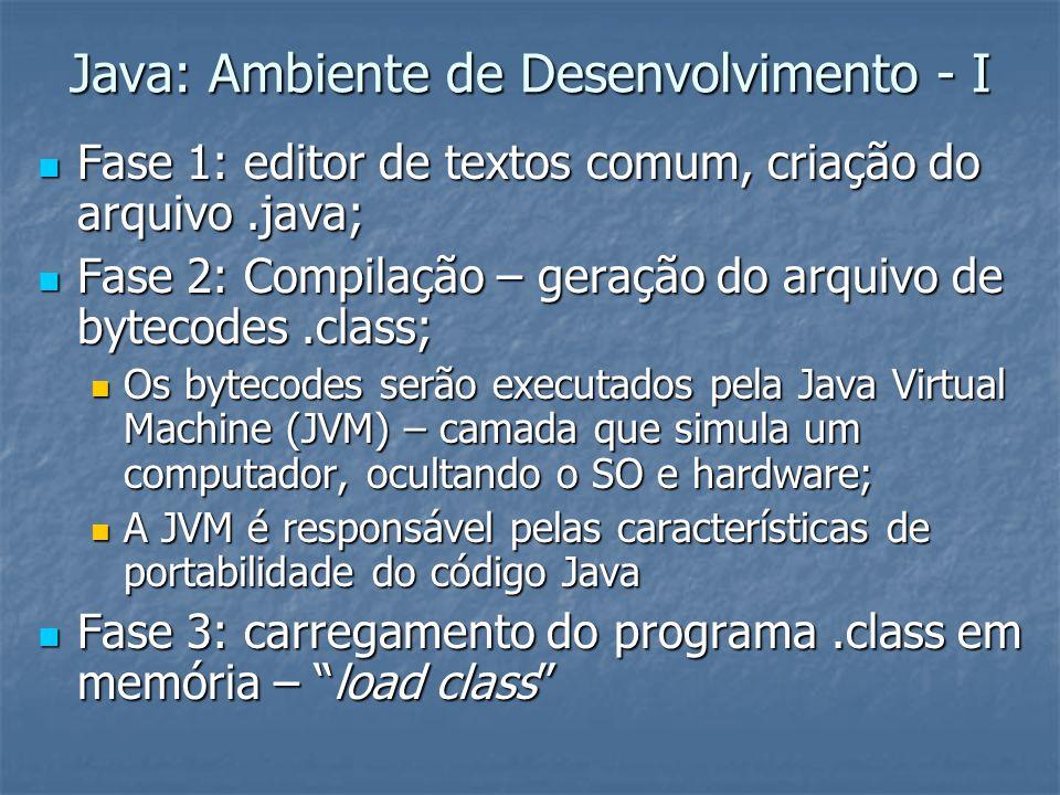 Java: Ambiente de Desenvolvimento - I Fase 1: editor de textos comum, criação do arquivo.java; Fase 1: editor de textos comum, criação do arquivo.java; Fase 2: Compilação – geração do arquivo de bytecodes.class; Fase 2: Compilação – geração do arquivo de bytecodes.class; Os bytecodes serão executados pela Java Virtual Machine (JVM) – camada que simula um computador, ocultando o SO e hardware; Os bytecodes serão executados pela Java Virtual Machine (JVM) – camada que simula um computador, ocultando o SO e hardware; A JVM é responsável pelas características de portabilidade do código Java A JVM é responsável pelas características de portabilidade do código Java Fase 3: carregamento do programa.class em memória – load class Fase 3: carregamento do programa.class em memória – load class